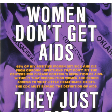 <p>Gran Fury (active 1988&ndash;94): Richard Elovich, Avram Finkelstein, Tom Kalin, John Lindell, Loring McAlpin, Marlene McCarty, Donald Moffett, Michael Nesline, Mark Simpson, Robert Vazquez. <em>Women Don&rsquo;t Get AIDS, They Just Die from It</em>, 1991. Bus shelter sign, ink on acetate, 70 x 47 in (1.8 x 1.2 m). Public Art Fund, New York and The Museum of Contemporary Art, Los Angeles</p>