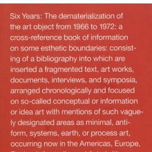 <p>Lucy R. Lippard (American, b. 1937). <i>Six Years: The dematerialization of the art object from 1966 to 1972: a cross‑reference book of information on some esthetic boundaries: consisting of a bibliography into which are inserted a fragmented text, art works, documents, interviews, and symposia, arranged chronologically and focused on so‑called conceptual or information or idea art with mentions of such vaguely designated areas as minimal, anti‑form, systems, earth, or process art occurring now in the Americas, Europe, England, Australia, and Asia (with occasional political overtones)</i>, edited and annotated by Lucy R. Lippard, 1973. Printed book, first edition. New York: Praeger. Brooklyn Museum Library. Special Collections. From the Library of Thea Westreich/Ethan Wagner</p>